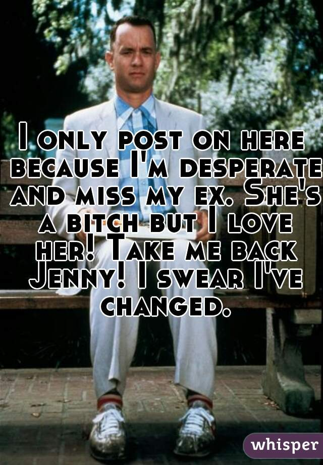 I only post on here because I'm desperate and miss my ex. She's a bitch but I love her! Take me back Jenny! I swear I've changed.