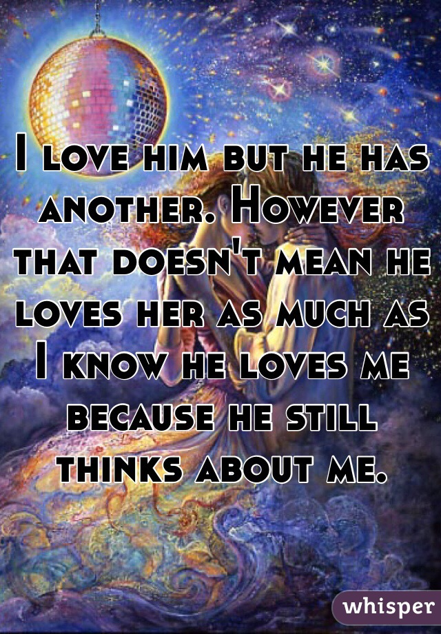 I love him but he has another. However that doesn't mean he loves her as much as I know he loves me because he still thinks about me.