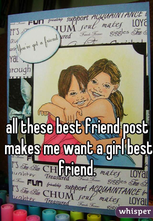 all these best friend post makes me want a girl best friend.
