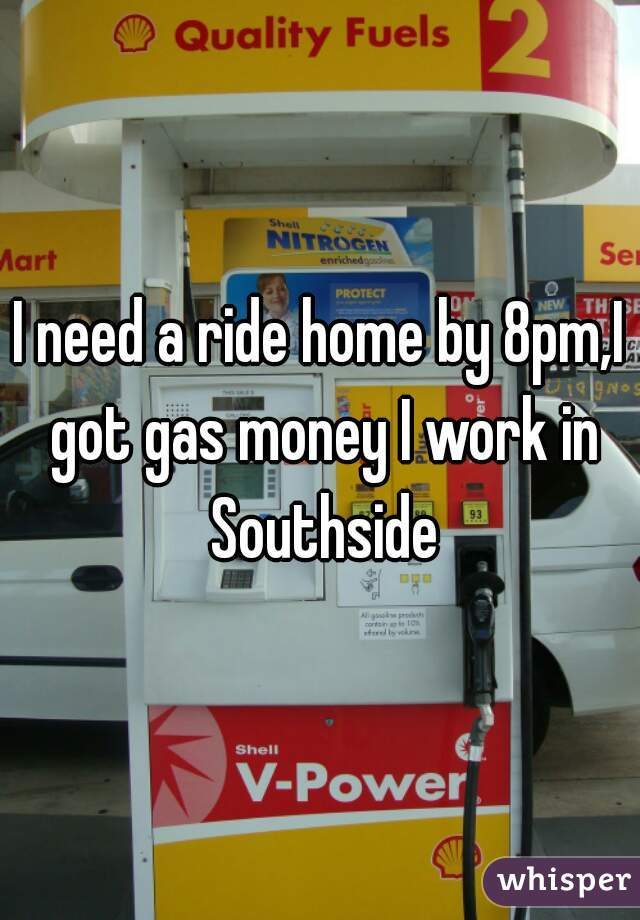 I need a ride home by 8pm,I got gas money I work in Southside