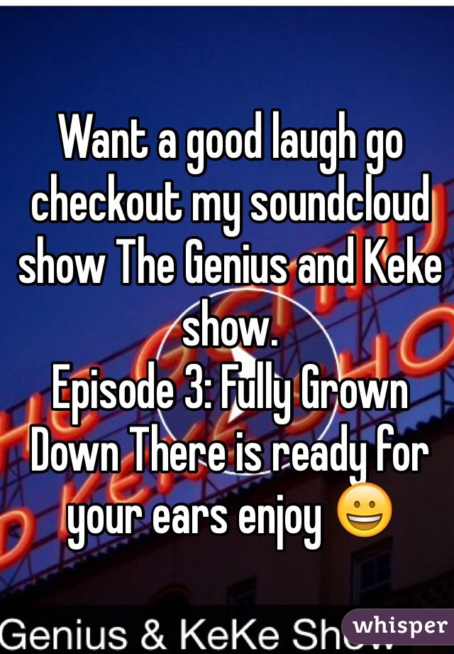 Want a good laugh go checkout my soundcloud show The Genius and Keke show.  Episode 3: Fully Grown Down There is ready for your ears enjoy 😀