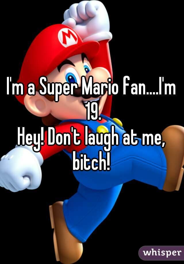 I'm a Super Mario fan....I'm 19. Hey! Don't laugh at me, bitch!