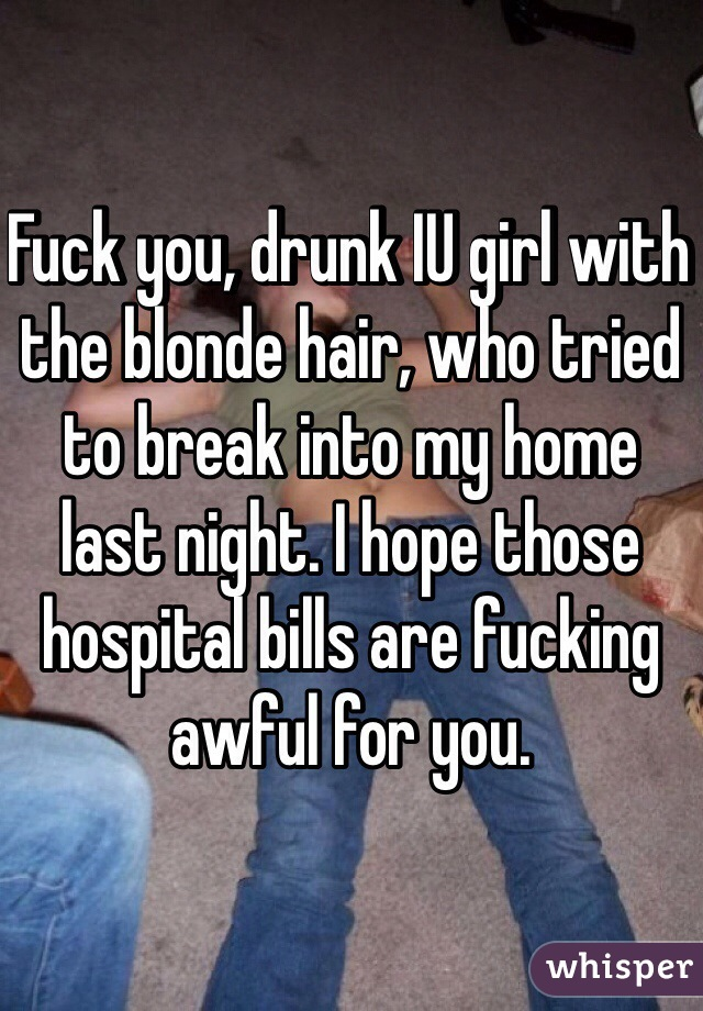 Fuck you, drunk IU girl with the blonde hair, who tried to break into my home last night. I hope those hospital bills are fucking awful for you.
