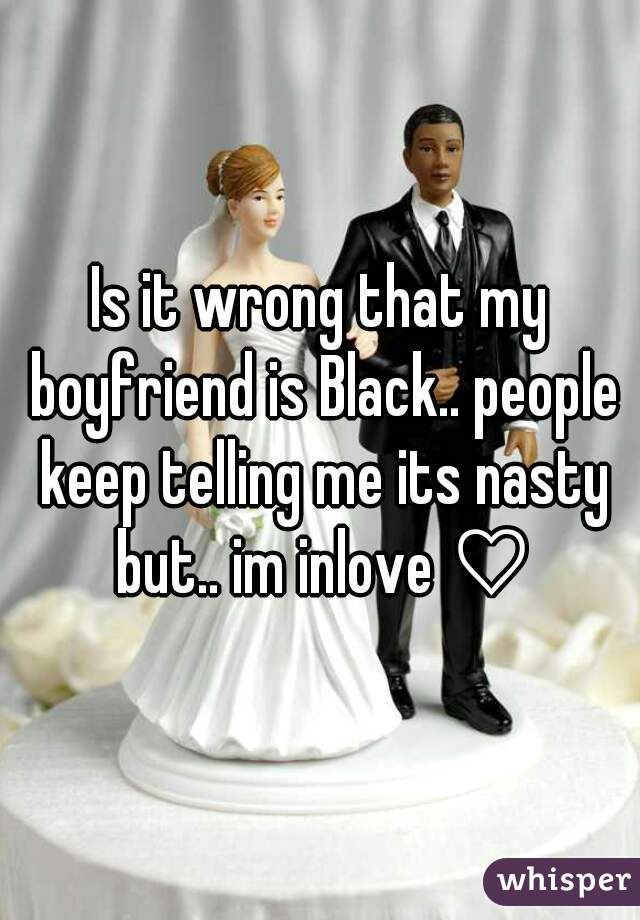 Is it wrong that my boyfriend is Black.. people keep telling me its nasty but.. im inlove ♡