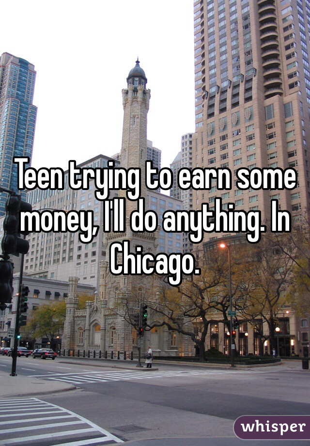 Teen trying to earn some money, I'll do anything. In Chicago.