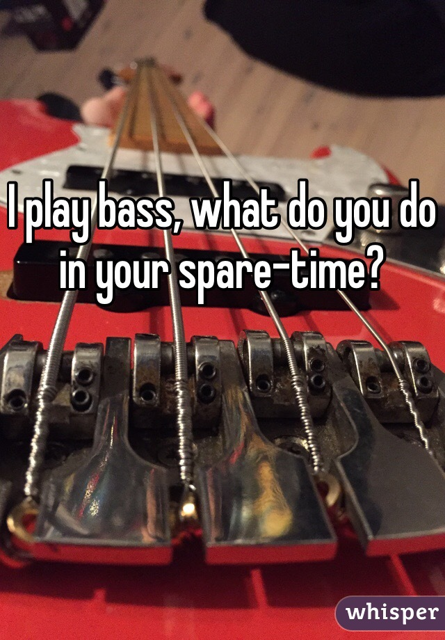 I play bass, what do you do in your spare-time?