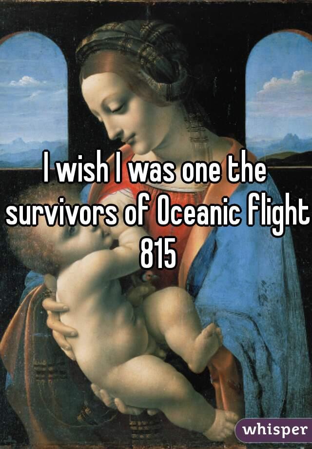 I wish I was one the survivors of Oceanic flight 815