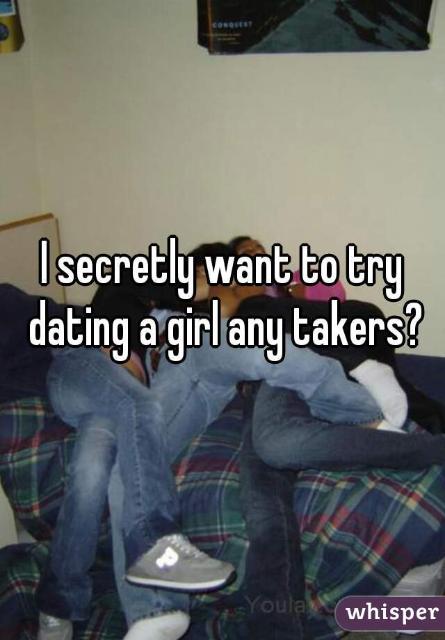 I secretly want to try dating a girl any takers?