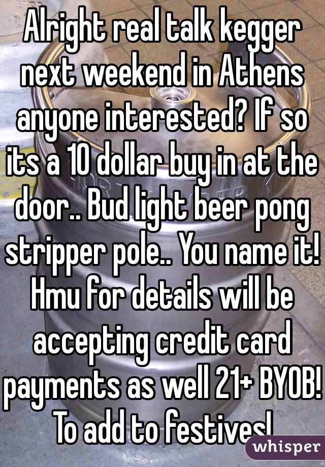 Alright real talk kegger next weekend in Athens anyone interested? If so its a 10 dollar buy in at the door.. Bud light beer pong stripper pole.. You name it! Hmu for details will be accepting credit card payments as well 21+ BYOB! To add to festives!
