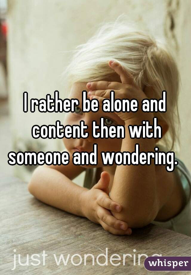 I rather be alone and content then with someone and wondering.