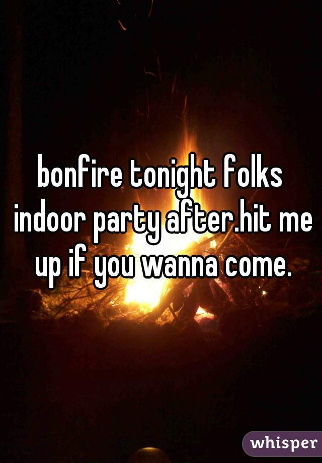 bonfire tonight folks indoor party after.hit me up if you wanna come.