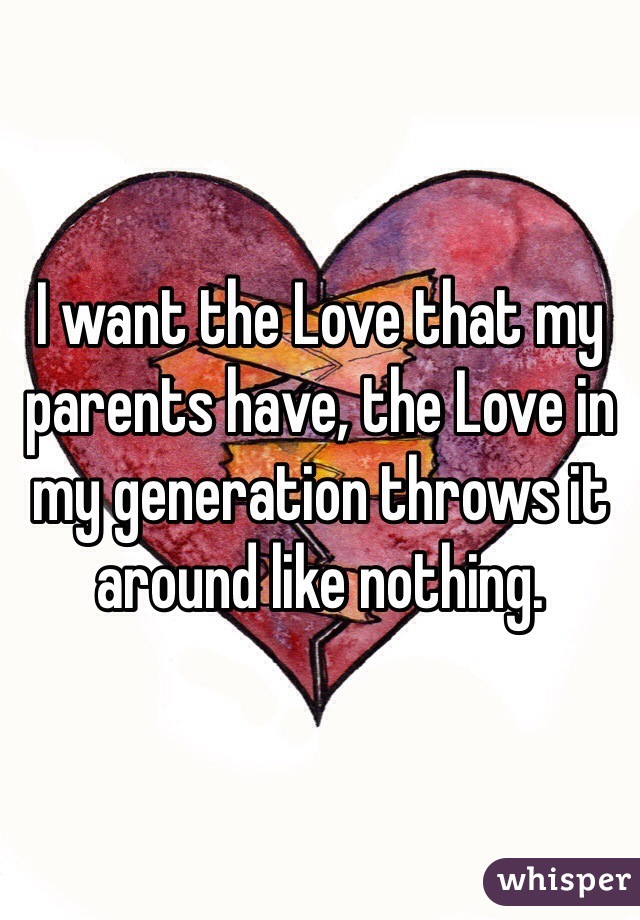 I want the Love that my parents have, the Love in my generation throws it around like nothing.