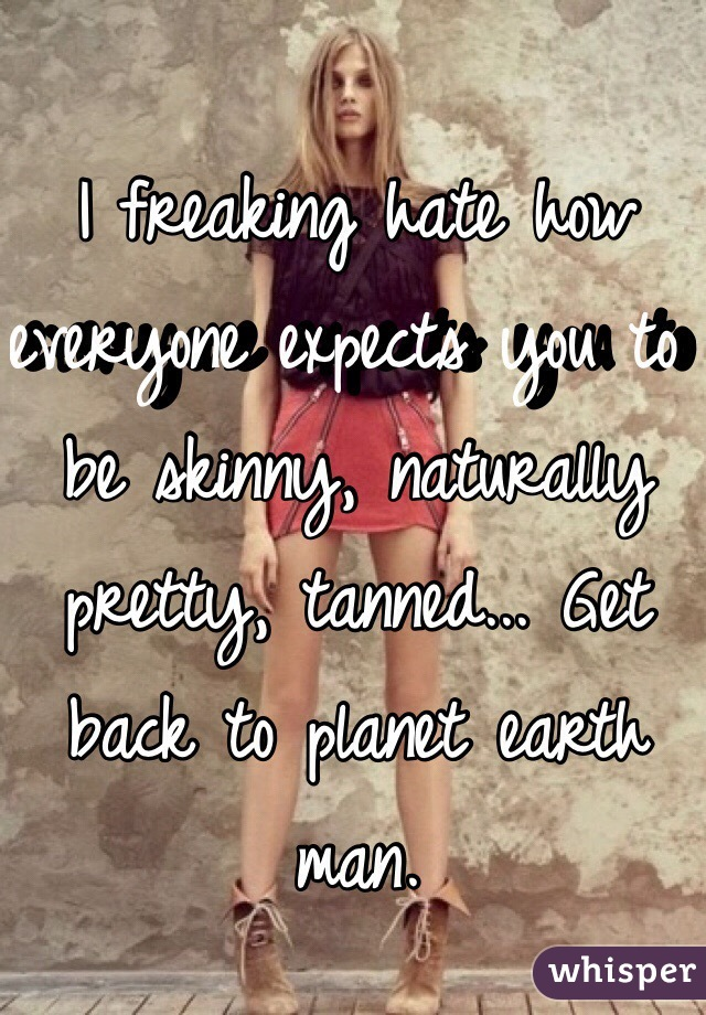 I freaking hate how everyone expects you to be skinny, naturally pretty, tanned... Get back to planet earth man.