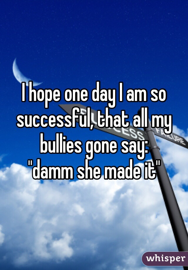 "I hope one day I am so successful, that all my bullies gone say:  ""damm she made it"""
