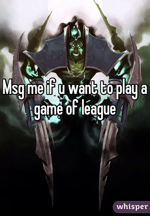 Msg me if u want to play a game of league