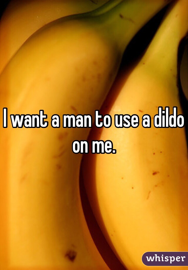 I want a man to use a dildo on me.