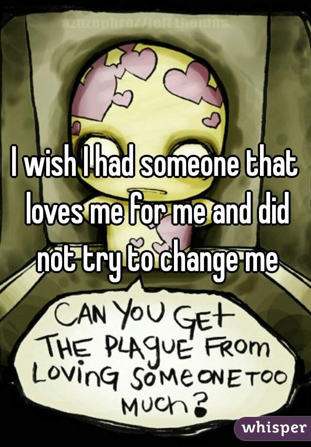 I wish I had someone that loves me for me and did not try to change me