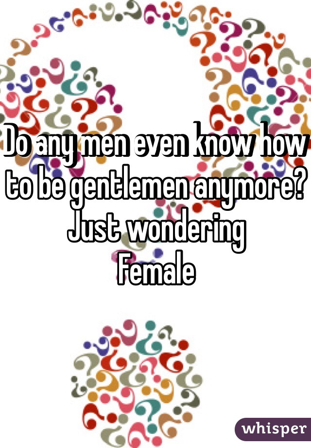 Do any men even know how to be gentlemen anymore? Just wondering  Female