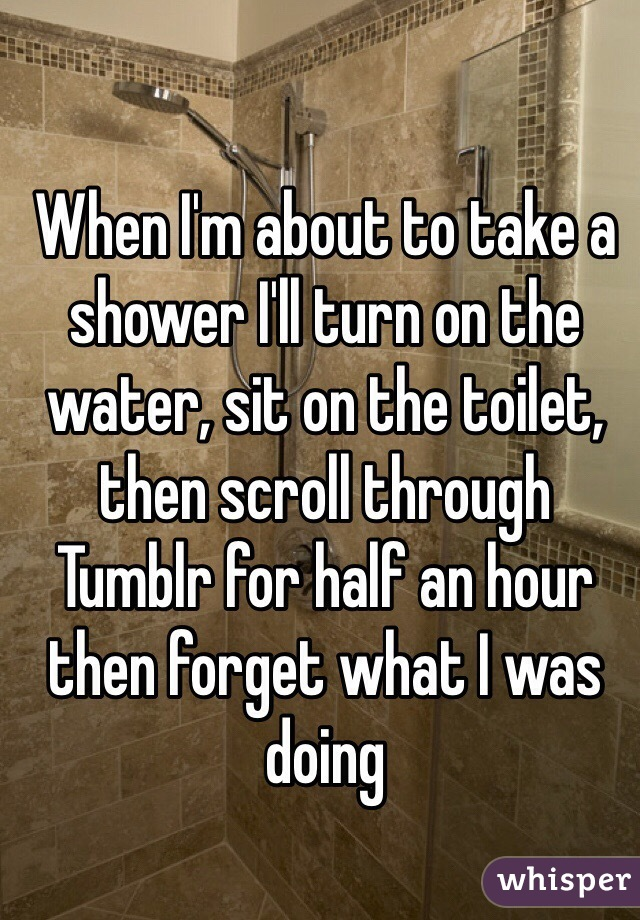 When I'm about to take a shower I'll turn on the water, sit on the toilet, then scroll through Tumblr for half an hour then forget what I was doing