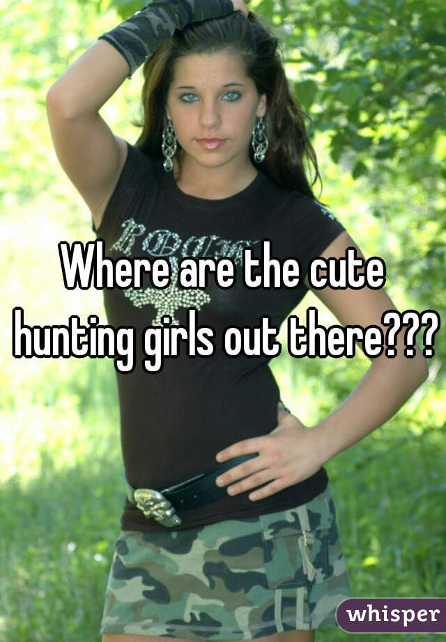 Where are the cute hunting girls out there???