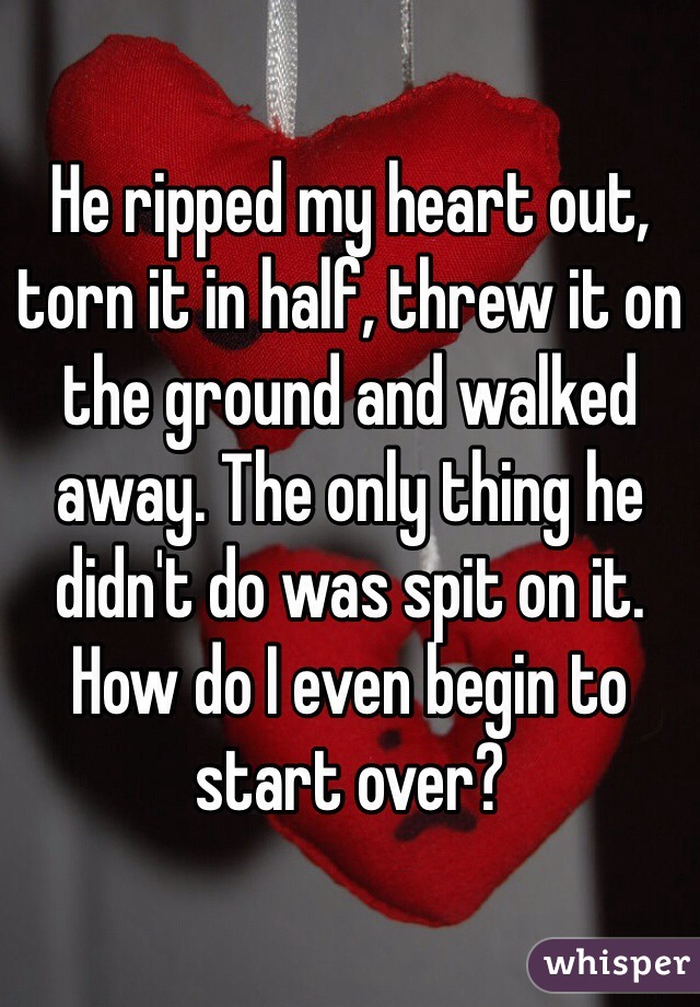 He ripped my heart out, torn it in half, threw it on the ground and walked away. The only thing he didn't do was spit on it. How do I even begin to start over?