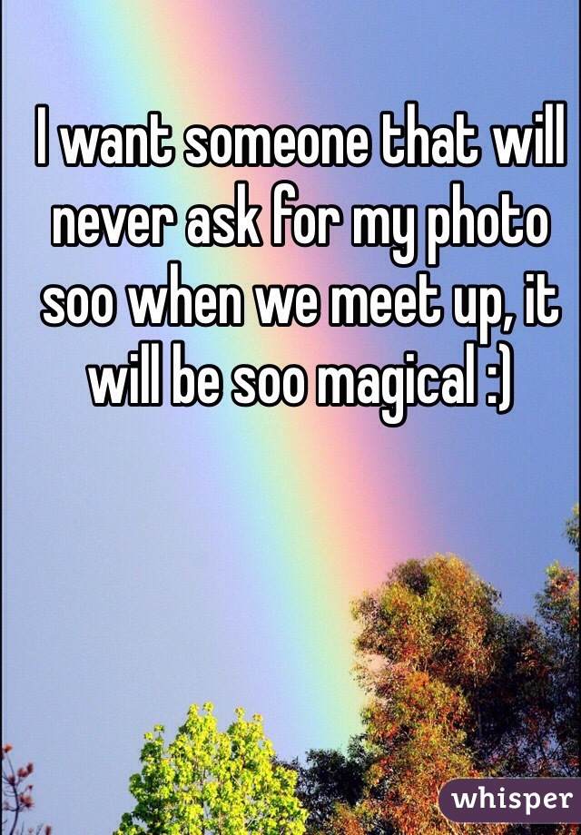 I want someone that will never ask for my photo soo when we meet up, it will be soo magical :)