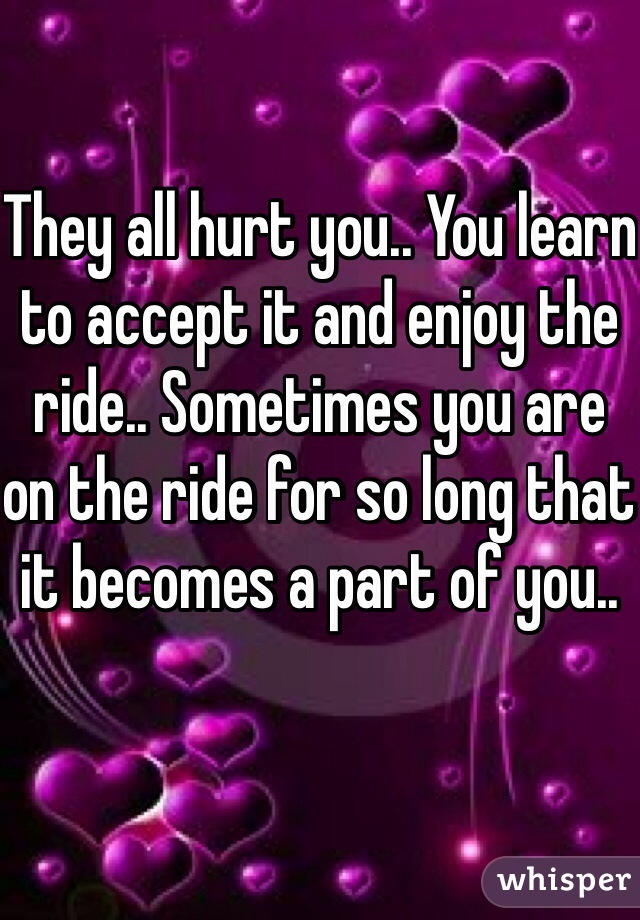 They all hurt you.. You learn to accept it and enjoy the ride.. Sometimes you are on the ride for so long that it becomes a part of you..