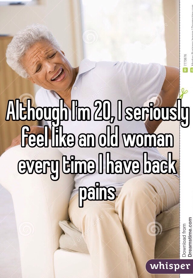 Although I'm 20, I seriously feel like an old woman every time I have back pains