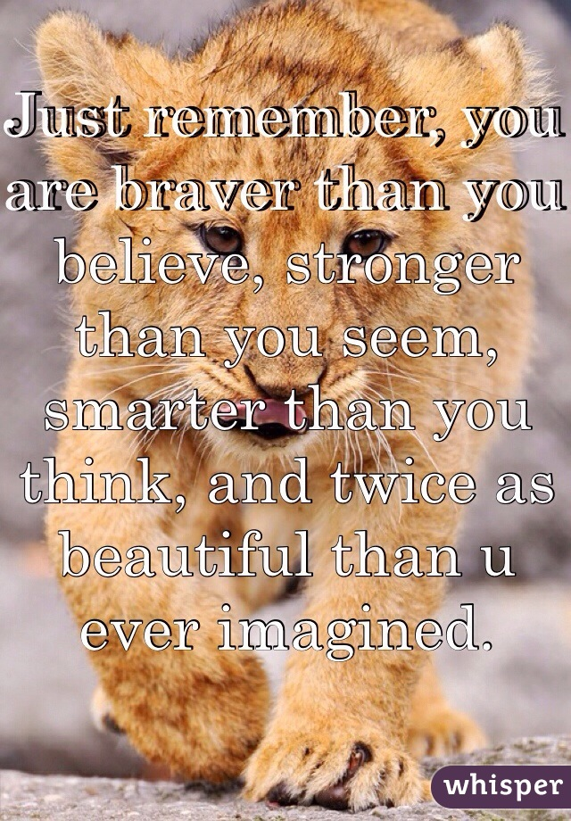 Just remember, you are braver than you believe, stronger than you seem, smarter than you think, and twice as beautiful than u ever imagined.
