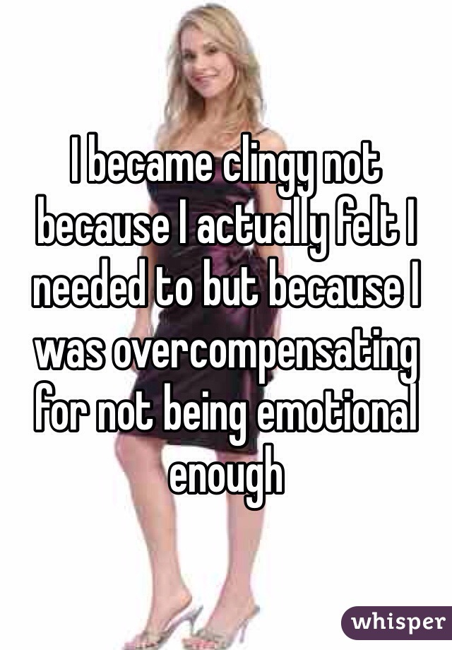 I became clingy not because I actually felt I needed to but because I was overcompensating for not being emotional enough