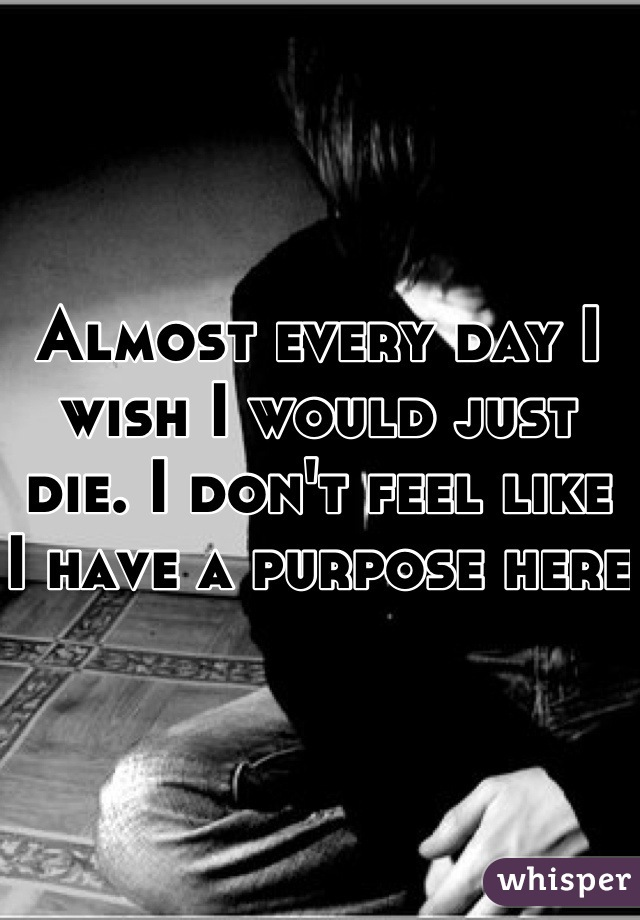 Almost every day I wish I would just die. I don't feel like I have a purpose here