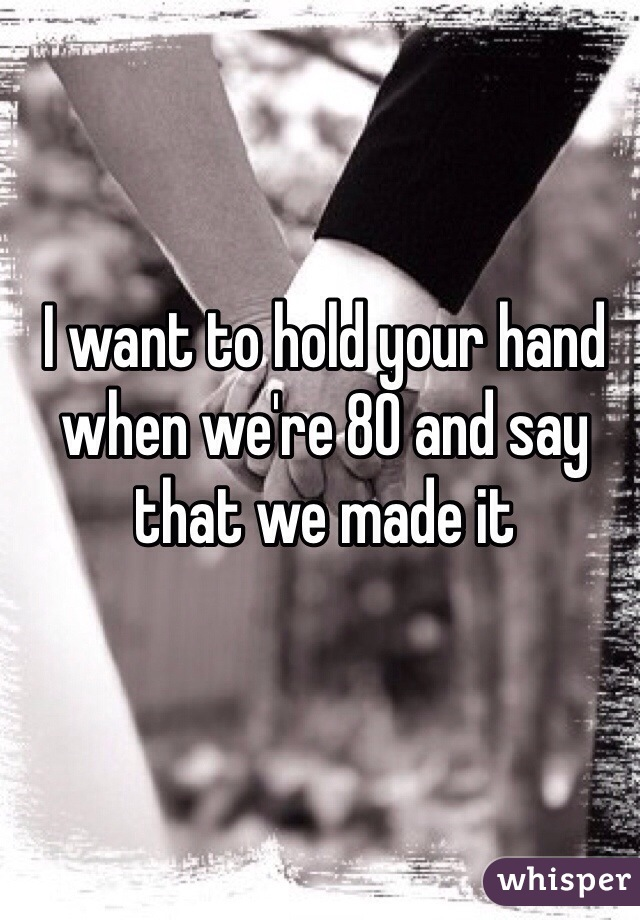 I want to hold your hand when we're 80 and say that we made it