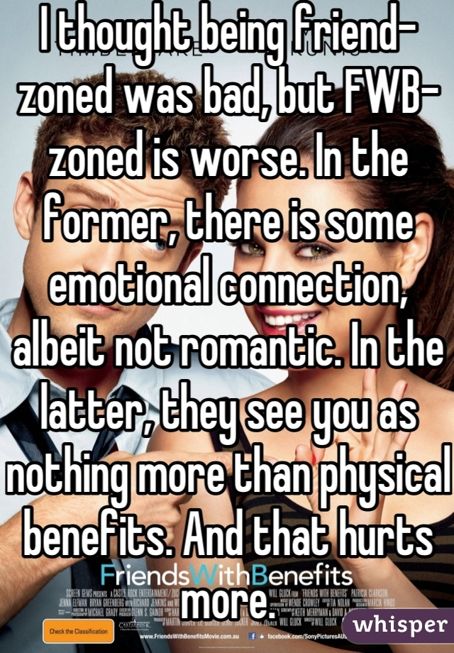 I thought being friend-zoned was bad, but FWB-zoned is worse. In the former, there is some emotional connection, albeit not romantic. In the latter, they see you as nothing more than physical benefits. And that hurts more.
