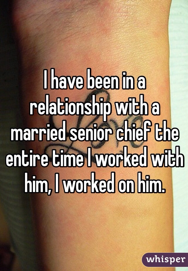 I have been in a relationship with a married senior chief the entire time I worked with him, I worked on him.