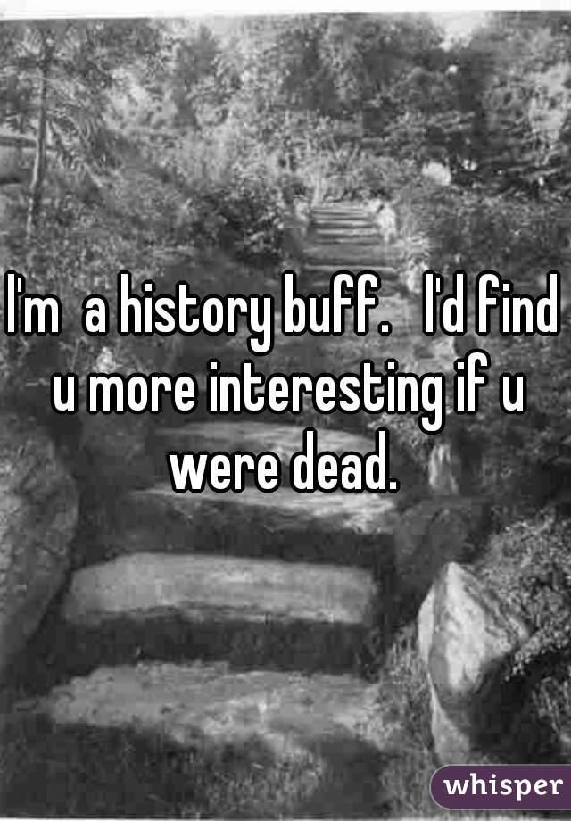 l'm  a history buff.   l'd find u more interesting if u were dead.