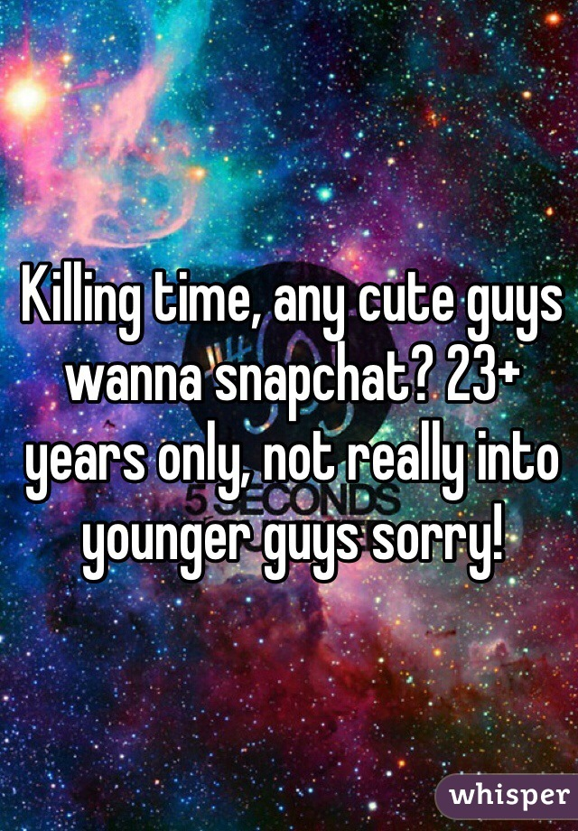Killing time, any cute guys wanna snapchat? 23+ years only, not really into younger guys sorry!