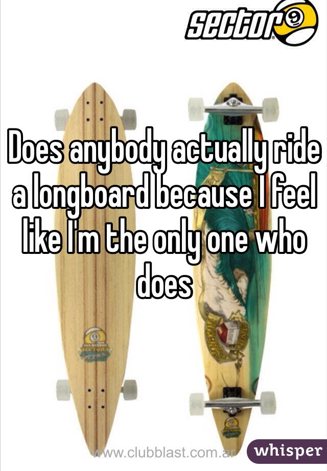 Does anybody actually ride a longboard because I feel like I'm the only one who does
