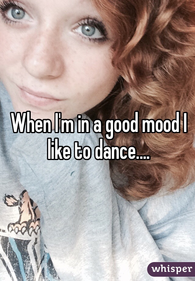 When I'm in a good mood I like to dance....