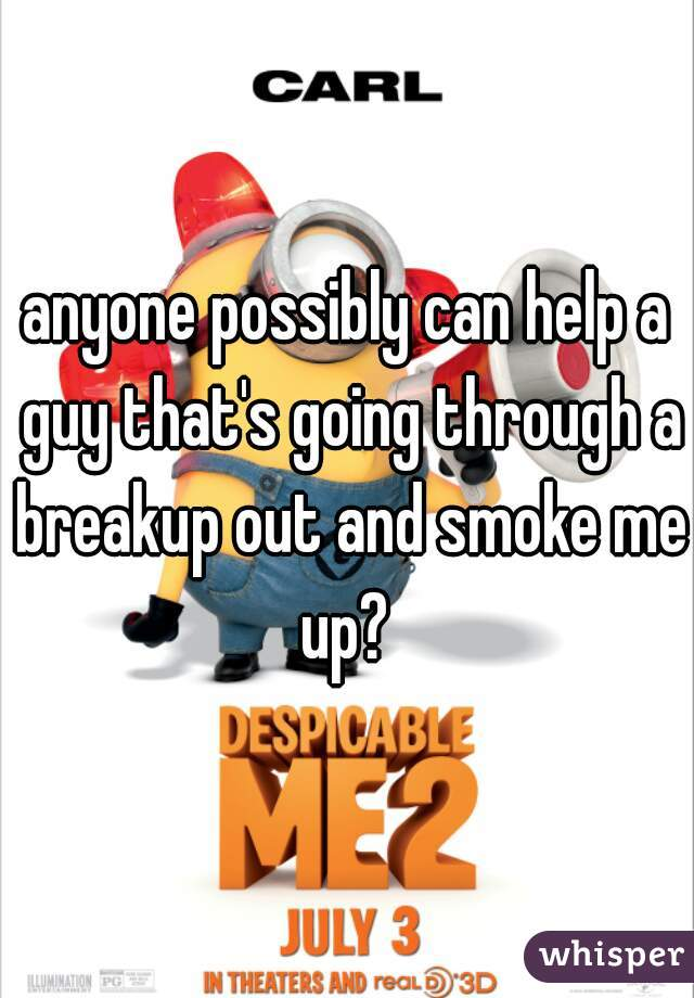 anyone possibly can help a guy that's going through a breakup out and smoke me up?