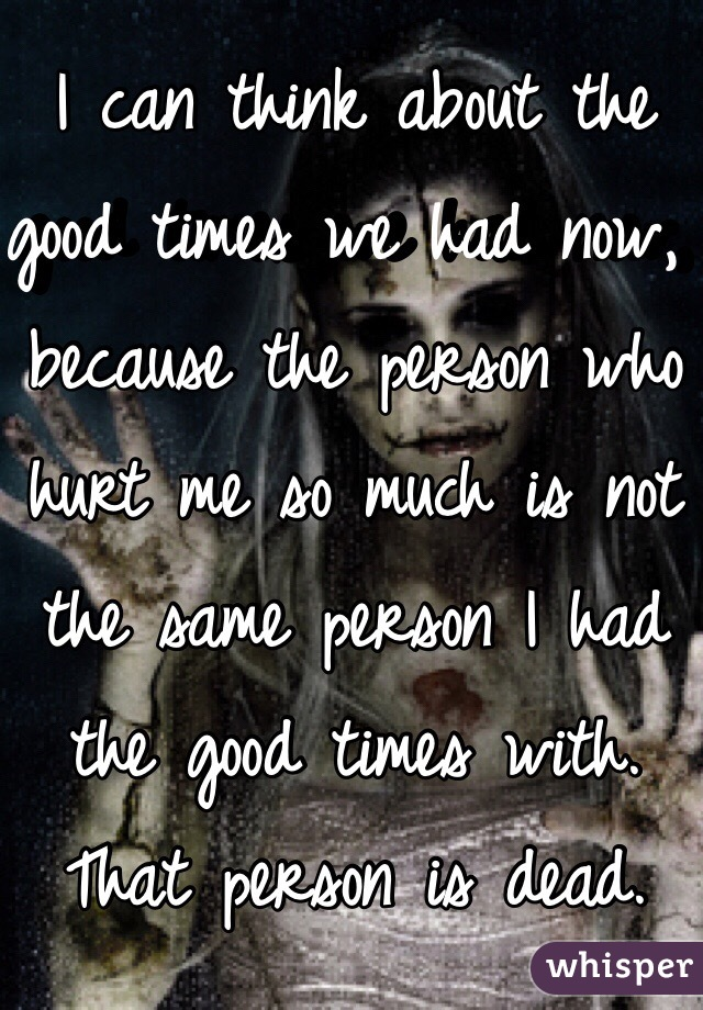I can think about the good times we had now, because the person who hurt me so much is not the same person I had the good times with. That person is dead.