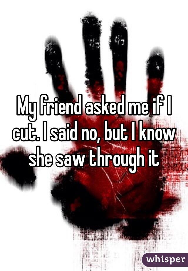 My friend asked me if I cut. I said no, but I know she saw through it