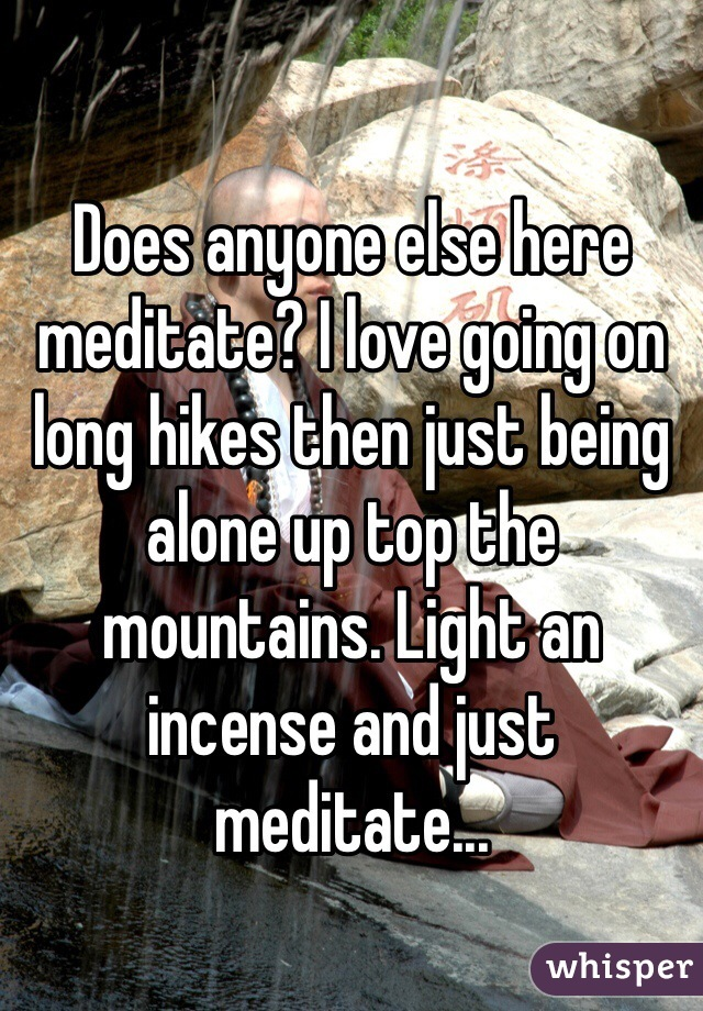 Does anyone else here meditate? I love going on long hikes then just being alone up top the mountains. Light an incense and just meditate...