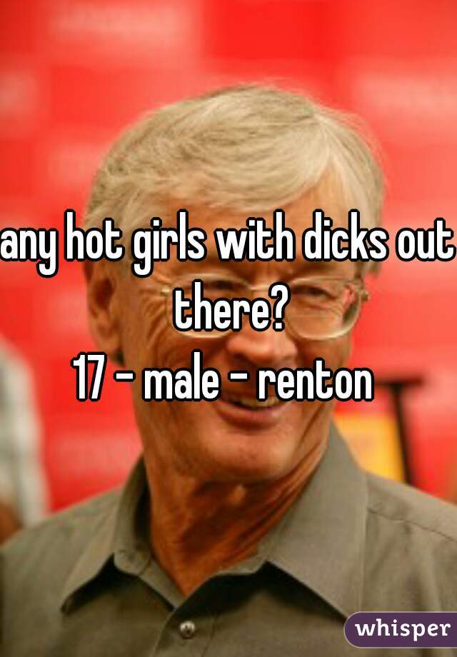 any hot girls with dicks out there? 17 - male - renton