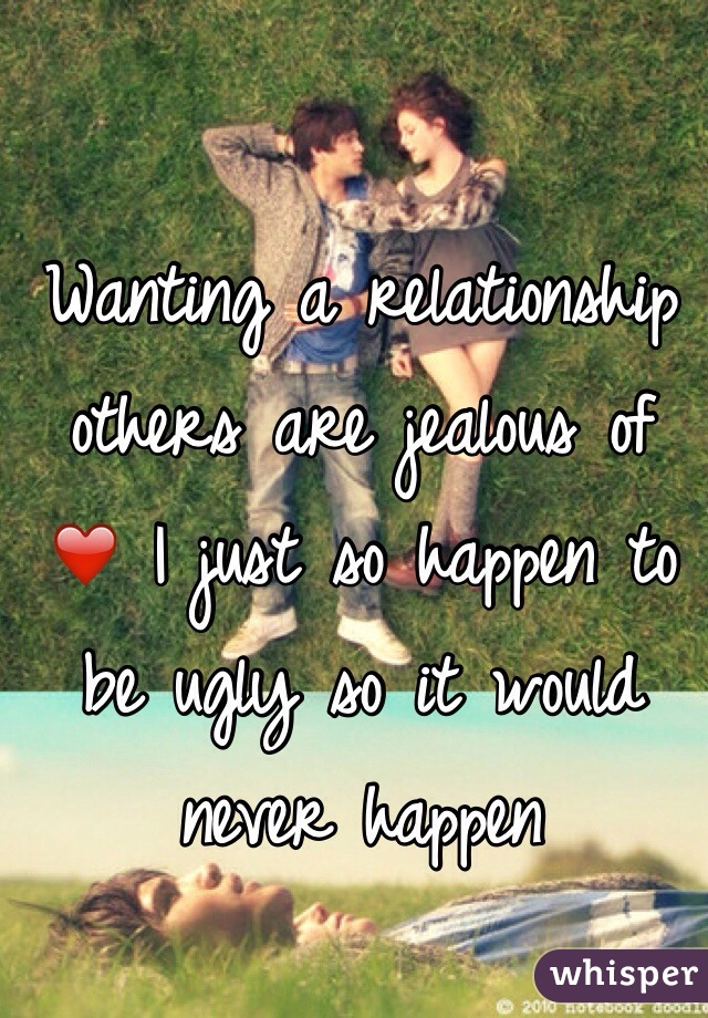 Wanting a relationship others are jealous of ❤️ I just so happen to be ugly so it would never happen