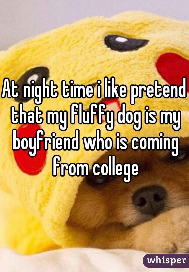 At night time i like pretend that my fluffy dog is my boyfriend who is coming from college