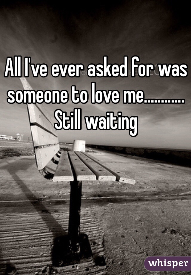 All I've ever asked for was someone to love me............ Still waiting