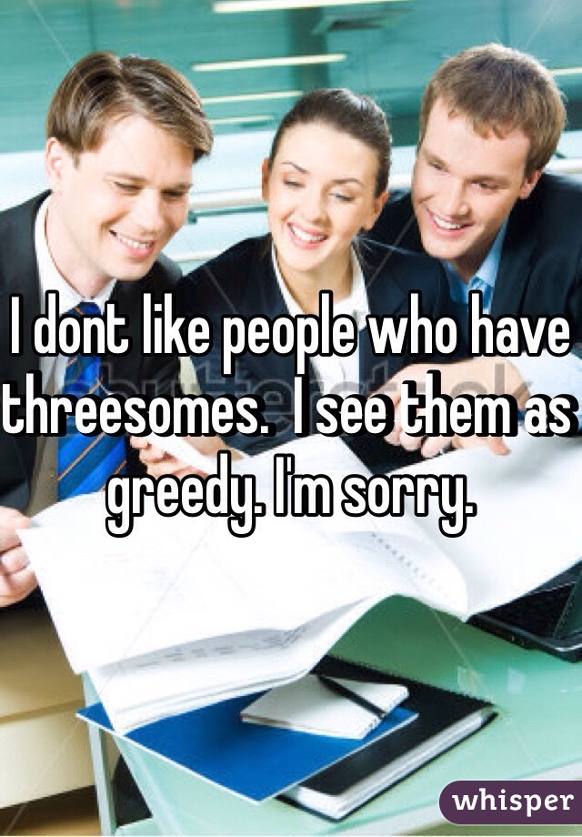 I dont like people who have threesomes.  I see them as greedy. I'm sorry.