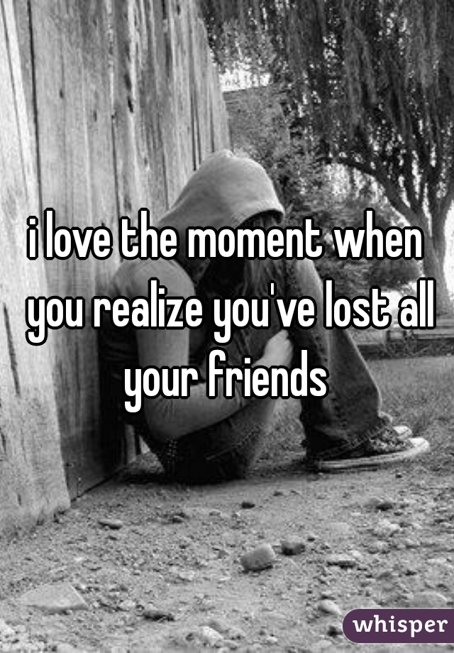i love the moment when you realize you've lost all your friends