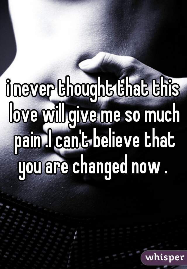 i never thought that this love will give me so much pain .I can't believe that you are changed now .