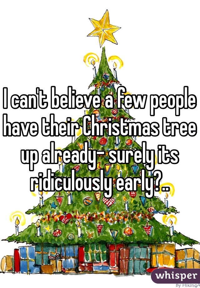 I can't believe a few people have their Christmas tree up already- surely its ridiculously early?..